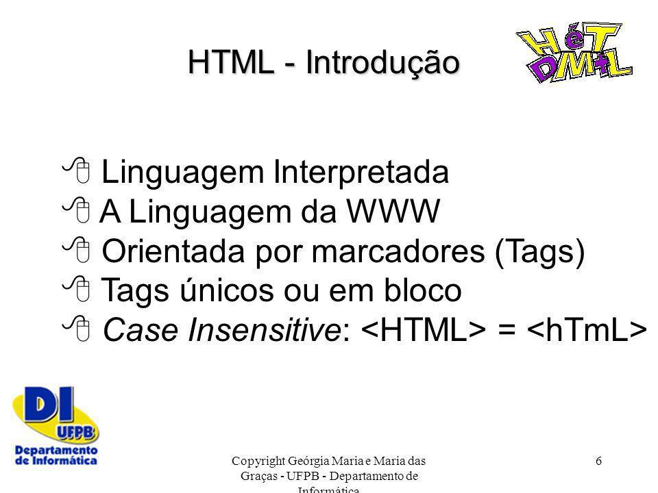 Copyright Geórgia Maria e Maria das Graças - UFPB - Departamento de Informática 6 HTML - Introdução Linguagem Interpretada A Linguagem da WWW Orientad