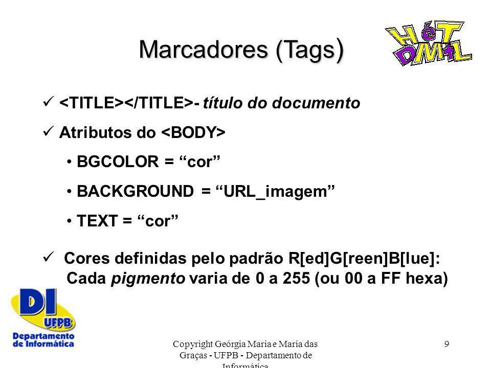 Copyright Geórgia Maria e Maria das Graças - UFPB - Departamento de Informática 9 Marcadores (Tags ) - título do documento Atributos do BGCOLOR = cor