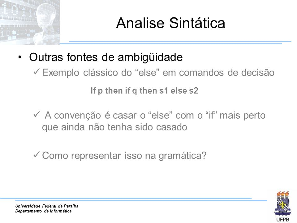 Universidade Federal da Paraíba Departamento de Informática Analise Sintática Outras fontes de ambigüidade Exemplo clássico do else em comandos de dec