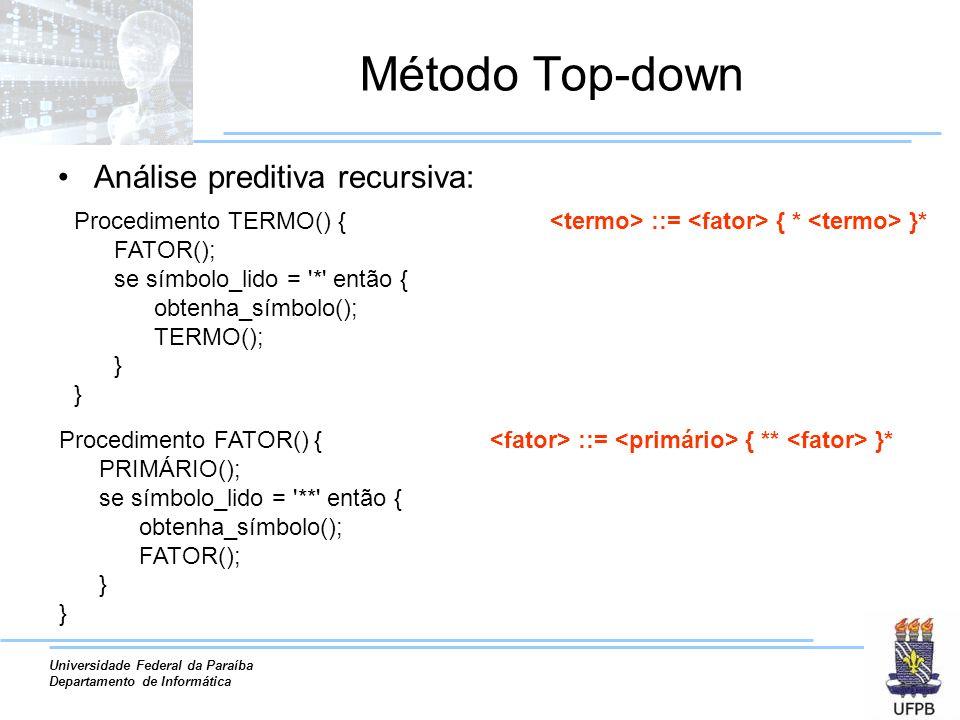 Universidade Federal da Paraíba Departamento de Informática Método Top-down Análise preditiva recursiva: ::= { * }* Procedimento FATOR() { PRIMÁRIO();