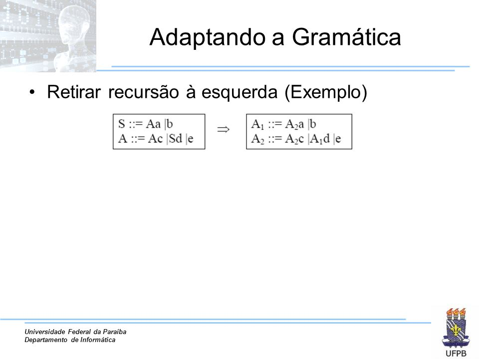 Universidade Federal da Paraíba Departamento de Informática Adaptando a Gramática Retirar recursão à esquerda (Exemplo)