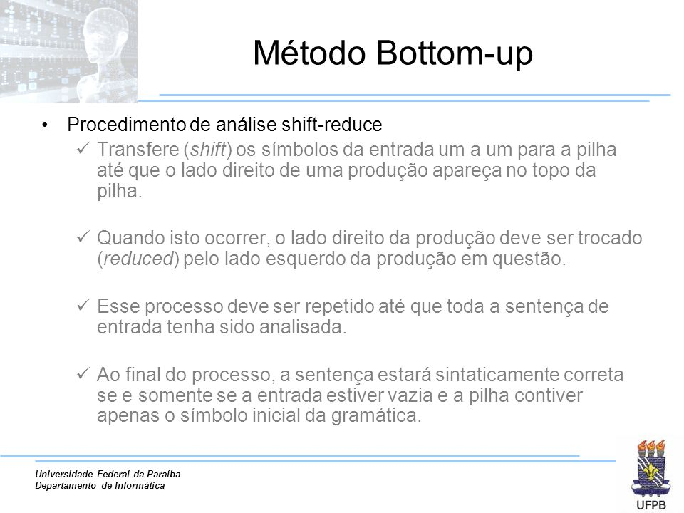 Universidade Federal da Paraíba Departamento de Informática Método Bottom-up Procedimento de análise shift-reduce Transfere (shift) os símbolos da ent