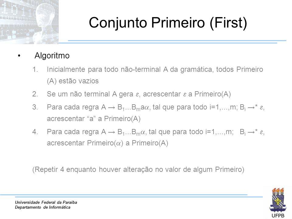 Universidade Federal da Paraíba Departamento de Informática Conjunto Primeiro (First) Algoritmo 1.Inicialmente para todo não-terminal A da gramática, todos Primeiro (A) estão vazios 2.Se um não terminal A gera, acrescentar a Primeiro(A) 3.Para cada regra A B 1...B m a, tal que para todo i=1,...,m; B i *, acrescentar a a Primeiro(A) 4.Para cada regra A B 1...B m, tal que para todo i=1,...,m; B i *, acrescentar Primeiro( ) a Primeiro(A) (Repetir 4 enquanto houver alteração no valor de algum Primeiro)