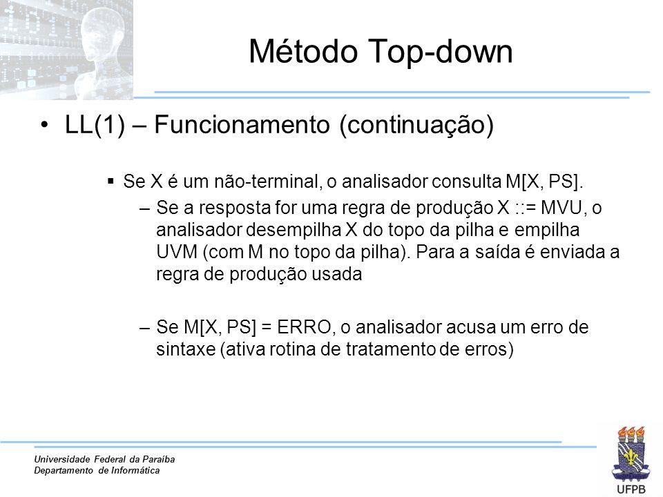Universidade Federal da Paraíba Departamento de Informática Método Top-down LL(1) – Funcionamento (continuação) Se X é um não-terminal, o analisador consulta M[X, PS].