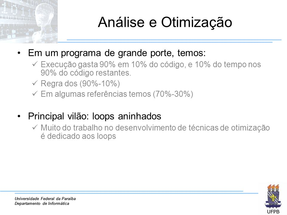Universidade Federal da Paraíba Departamento de Informática Análise e Otimização Em um programa de grande porte, temos: Execução gasta 90% em 10% do código, e 10% do tempo nos 90% do código restantes.
