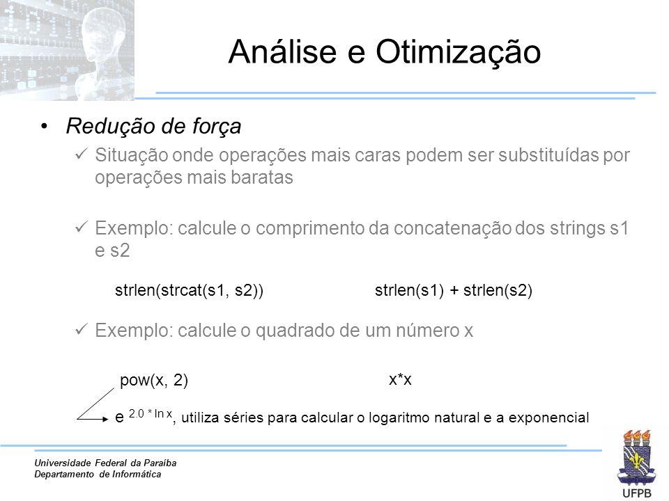Universidade Federal da Paraíba Departamento de Informática Análise e Otimização Redução de força Situação onde operações mais caras podem ser substituídas por operações mais baratas Exemplo: calcule o comprimento da concatenação dos strings s1 e s2 Exemplo: calcule o quadrado de um número x strlen(strcat(s1, s2))strlen(s1) + strlen(s2) pow(x, 2) x*x e 2.0 * ln x, utiliza séries para calcular o logaritmo natural e a exponencial