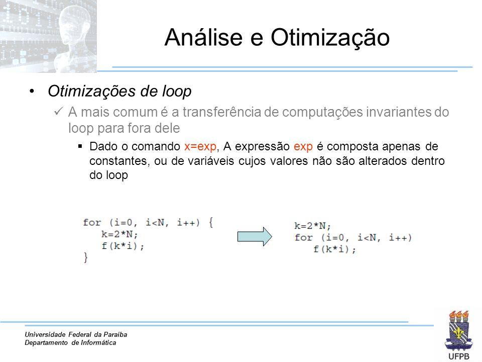 Universidade Federal da Paraíba Departamento de Informática Análise e Otimização Otimizações de loop A mais comum é a transferência de computações invariantes do loop para fora dele Dado o comando x=exp, A expressão exp é composta apenas de constantes, ou de variáveis cujos valores não são alterados dentro do loop