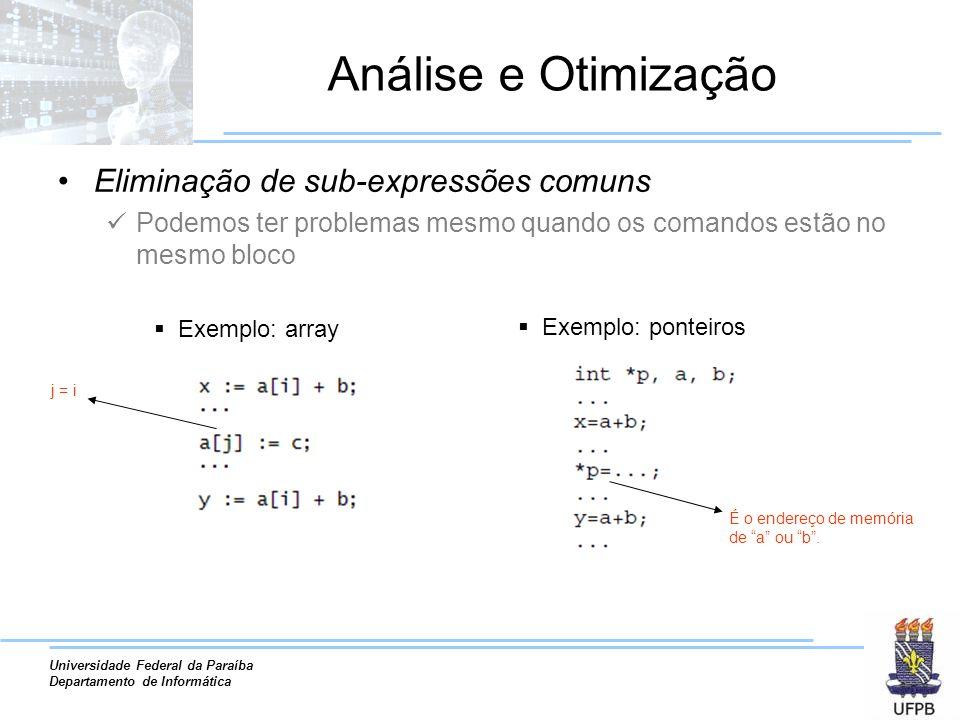 Universidade Federal da Paraíba Departamento de Informática Análise e Otimização Eliminação de sub-expressões comuns Podemos ter problemas mesmo quando os comandos estão no mesmo bloco Exemplo: array Exemplo: ponteiros É o endereço de memória de a ou b.