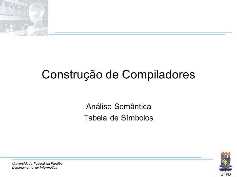 Universidade Federal da Paraíba Departamento de Informática Construção de Compiladores Análise Semântica Tabela de Símbolos