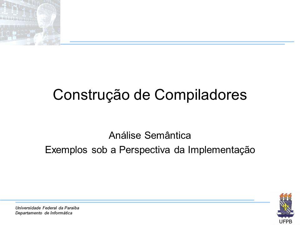 Universidade Federal da Paraíba Departamento de Informática Construção de Compiladores Análise Semântica Exemplos sob a Perspectiva da Implementação
