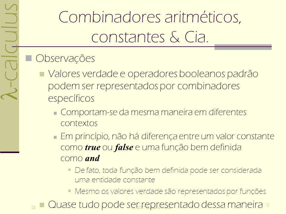 -calculus 03(c) 2007 Gustavo Motta 10 Combinadores aritméticos, constantes & Cia. Observações Valores verdade e operadores booleanos padrão podem ser