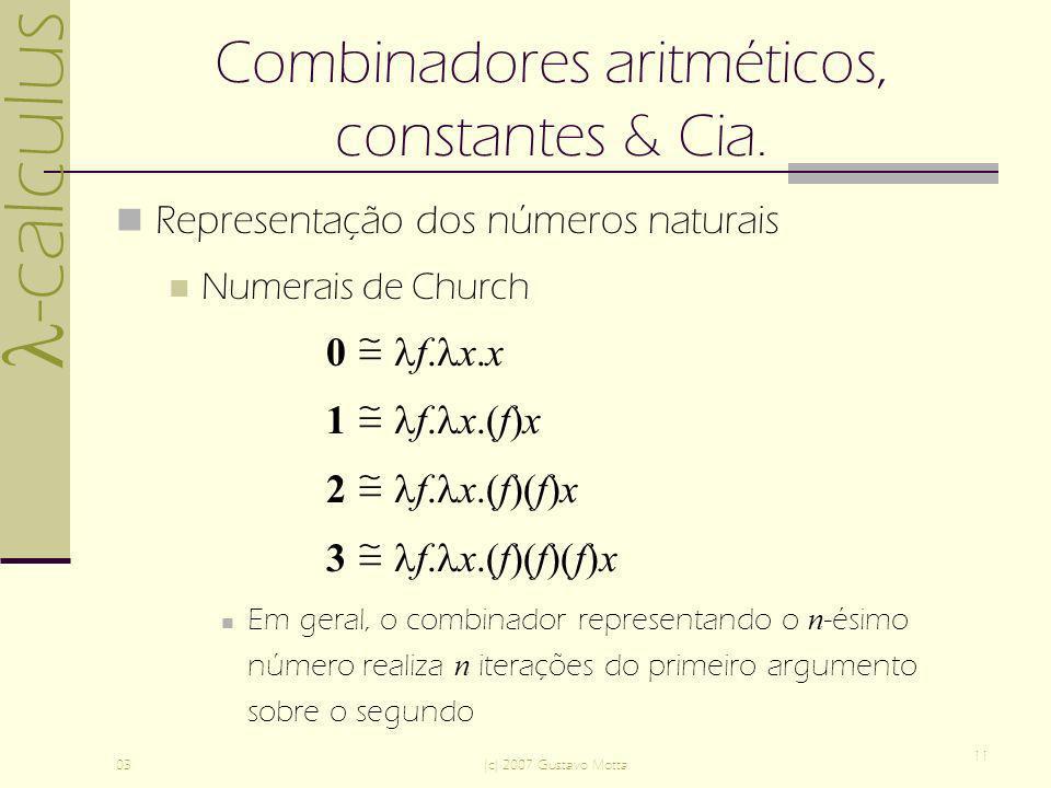 -calculus 03(c) 2007 Gustavo Motta 11 Combinadores aritméticos, constantes & Cia. Representação dos números naturais Numerais de Church 0 f. x.x 1 f.