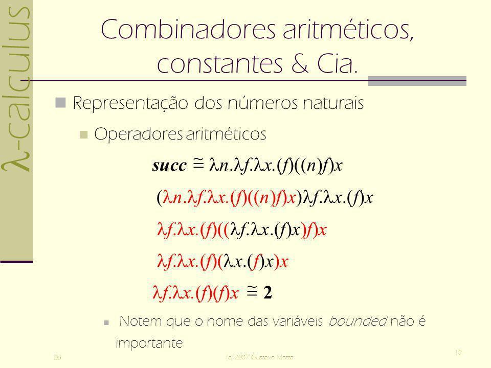 -calculus 03(c) 2007 Gustavo Motta 12 Combinadores aritméticos, constantes & Cia. Representação dos números naturais Operadores aritméticos succ n. f.