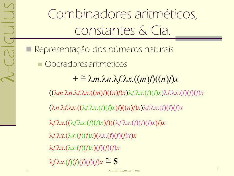 -calculus 03(c) 2007 Gustavo Motta 13 Combinadores aritméticos, constantes & Cia. Representação dos números naturais Operadores aritméticos + m. n. f.