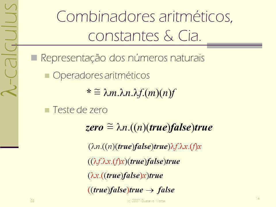 -calculus 03(c) 2007 Gustavo Motta 14 Combinadores aritméticos, constantes & Cia. Representação dos números naturais Operadores aritméticos * m. n. f.