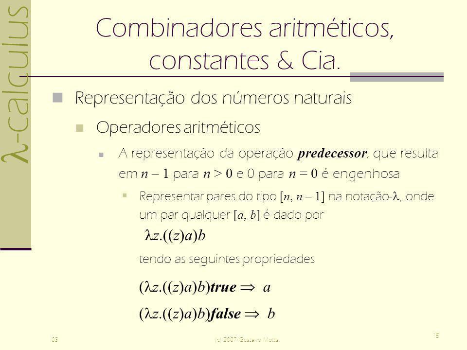 -calculus 03(c) 2007 Gustavo Motta 15 Combinadores aritméticos, constantes & Cia. Representação dos números naturais Operadores aritméticos A represen