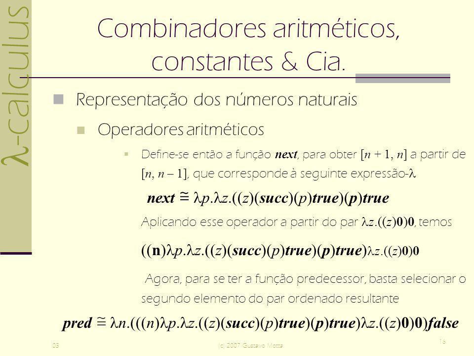 -calculus 03(c) 2007 Gustavo Motta 16 Combinadores aritméticos, constantes & Cia. Representação dos números naturais Operadores aritméticos Define-se