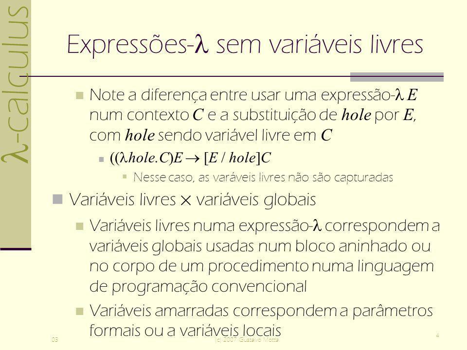 -calculus 03(c) 2007 Gustavo Motta 4 Expressões- sem variáveis livres Note a diferença entre usar uma expressão- E num contexto C e a substituição de