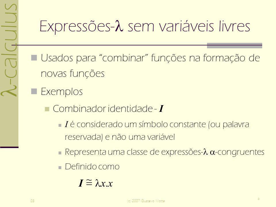 -calculus 03(c) 2007 Gustavo Motta 6 Expressões- sem variáveis livres Usados para combinar funções na formação de novas funções Exemplos Combinador id