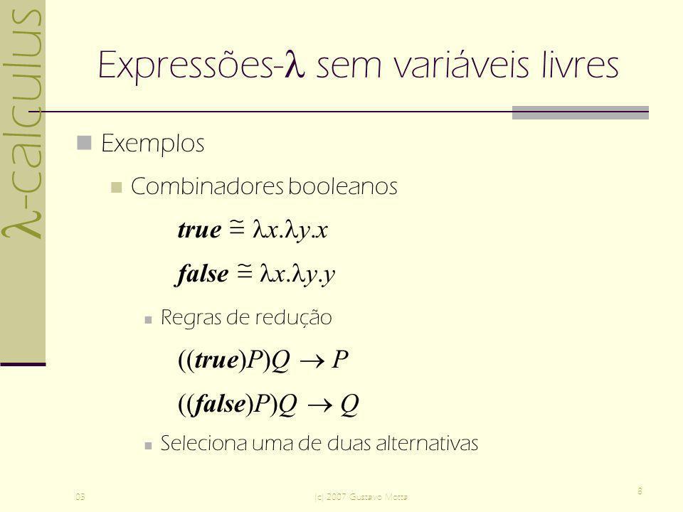 -calculus 03(c) 2007 Gustavo Motta 8 Expressões- sem variáveis livres Exemplos Combinadores booleanos true x. y.x false x. y.y Regras de redução ((tru