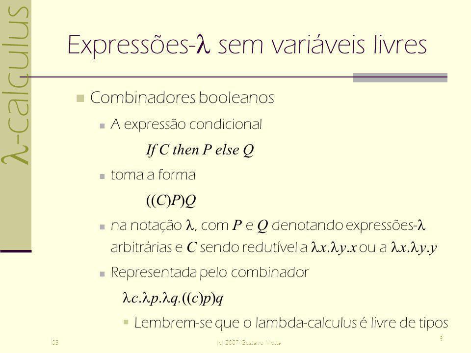 -calculus 03(c) 2007 Gustavo Motta 9 Expressões- sem variáveis livres Combinadores booleanos A expressão condicional If C then P else Q toma a forma (