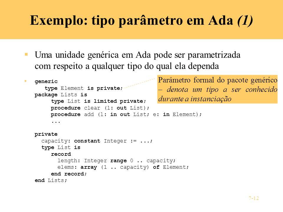 7-12 Exemplo: tipo parâmetro em Ada (1) Uma unidade genérica em Ada pode ser parametrizada com respeito a qualquer tipo do qual ela dependa generic ty