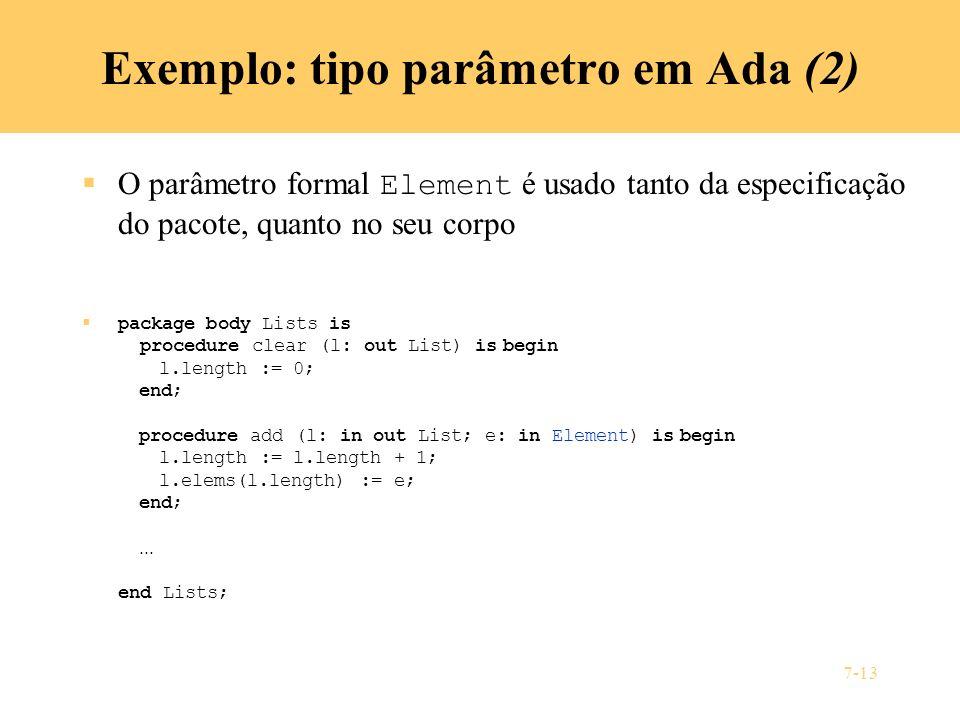 7-13 Exemplo: tipo parâmetro em Ada (2) O parâmetro formal Element é usado tanto da especificação do pacote, quanto no seu corpo package body Lists is