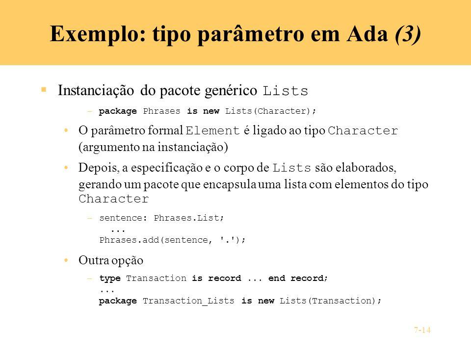 7-14 Exemplo: tipo parâmetro em Ada (3) Instanciação do pacote genérico Lists – package Phrases is new Lists(Character); O parâmetro formal Element é