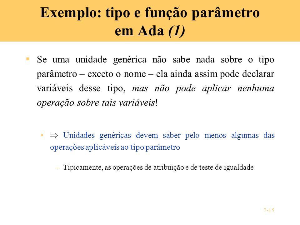 7-15 Exemplo: tipo e função parâmetro em Ada (1) Se uma unidade genérica não sabe nada sobre o tipo parâmetro – exceto o nome – ela ainda assim pode d