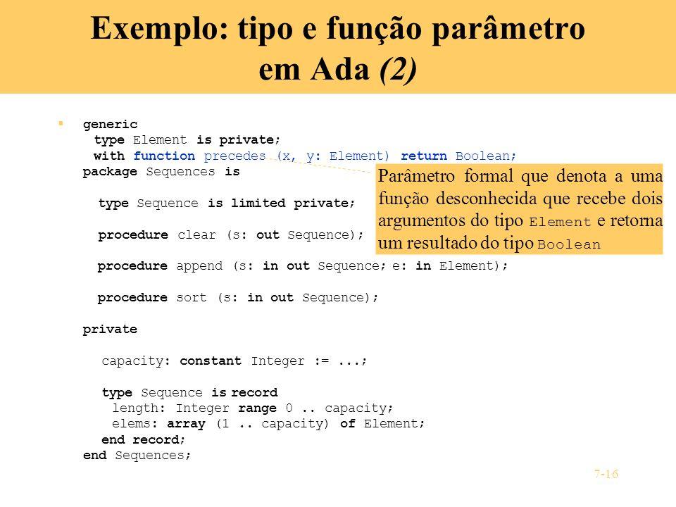 7-16 Exemplo: tipo e função parâmetro em Ada (2) generic type Element is private; with function precedes (x, y: Element) return Boolean; package Seque