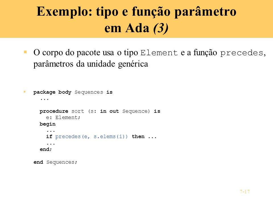 7-17 Exemplo: tipo e função parâmetro em Ada (3) O corpo do pacote usa o tipo Element e a função precedes, parâmetros da unidade genérica package body