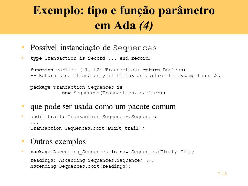 7-18 Exemplo: tipo e função parâmetro em Ada (4) Possível instanciação de Sequences type Transaction is record... end record; function earlier (t1, t2