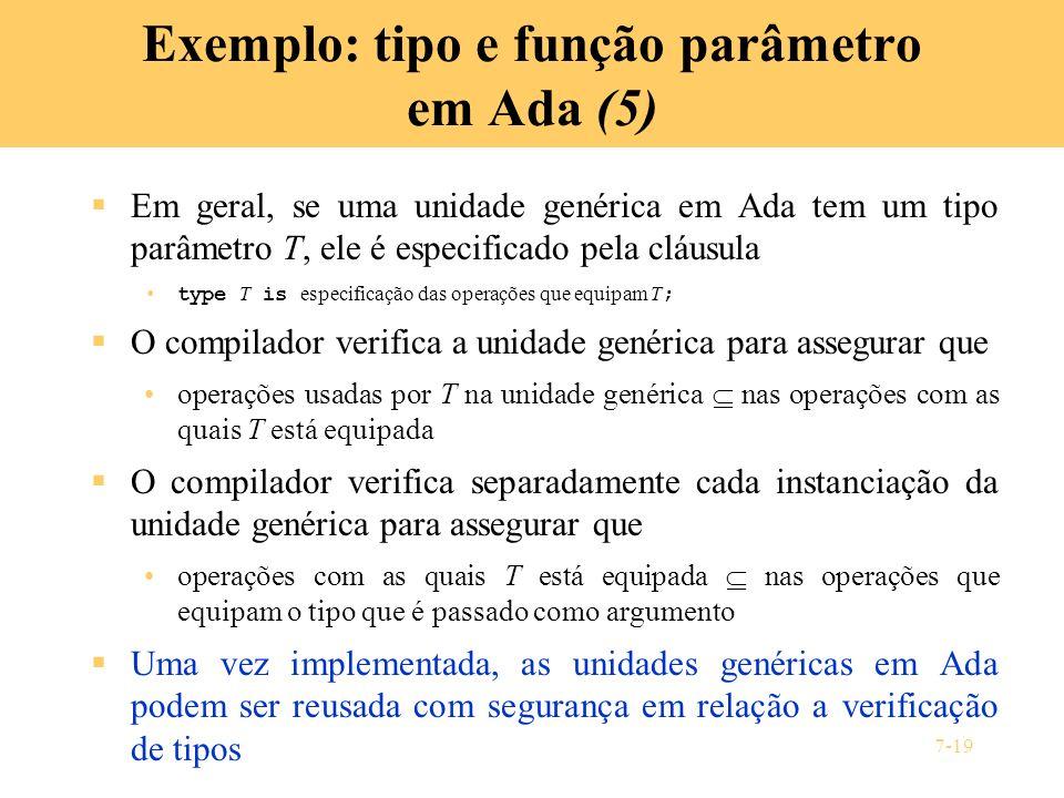 7-19 Exemplo: tipo e função parâmetro em Ada (5) Em geral, se uma unidade genérica em Ada tem um tipo parâmetro T, ele é especificado pela cláusula ty