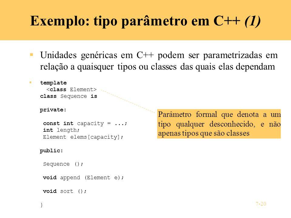 7-20 Exemplo: tipo parâmetro em C++ (1) Unidades genéricas em C++ podem ser parametrizadas em relação a quaisquer tipos ou classes das quais elas depe