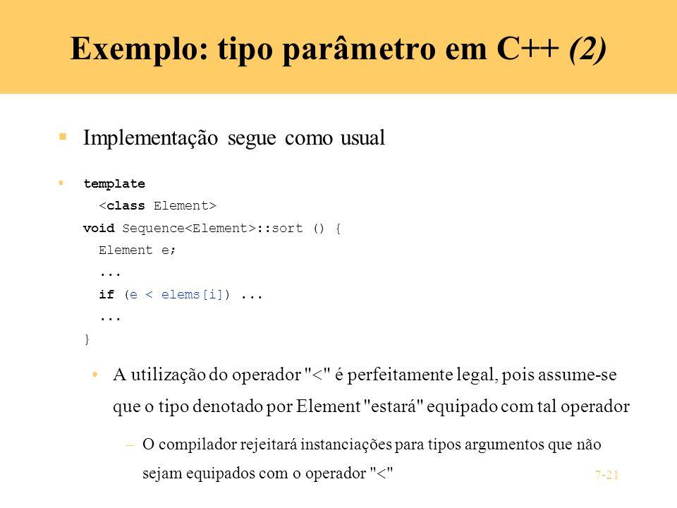 7-21 Exemplo: tipo parâmetro em C++ (2) Implementação segue como usual template void Sequence ::sort () { Element e;... if (e < elems[i])...... } A ut