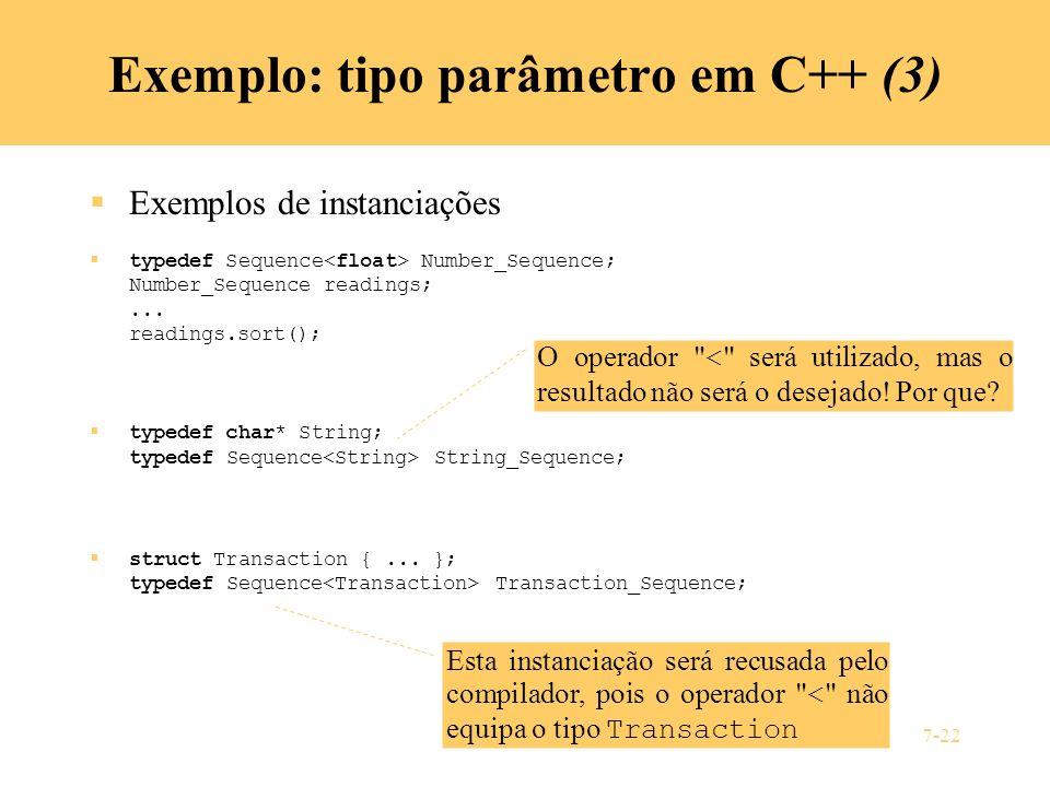 7-22 Exemplo: tipo parâmetro em C++ (3) Exemplos de instanciações typedef Sequence Number_Sequence; Number_Sequence readings;... readings.sort(); type