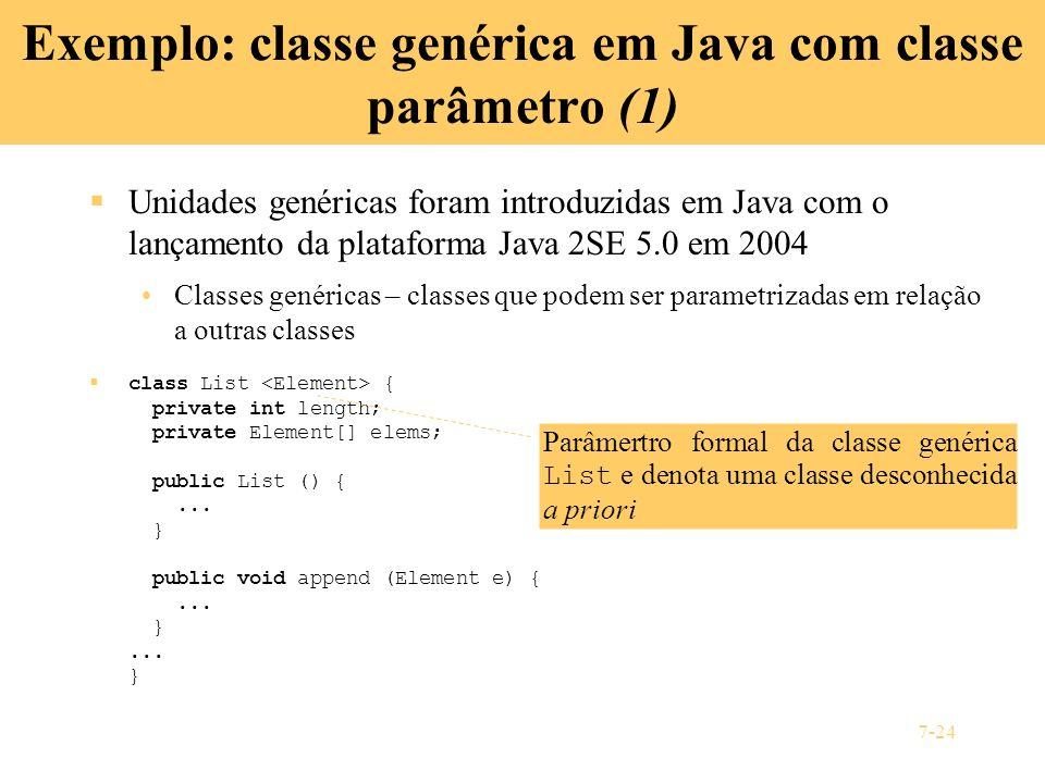 7-24 Exemplo: classe genérica em Java com classe parâmetro (1) Unidades genéricas foram introduzidas em Java com o lançamento da plataforma Java 2SE 5