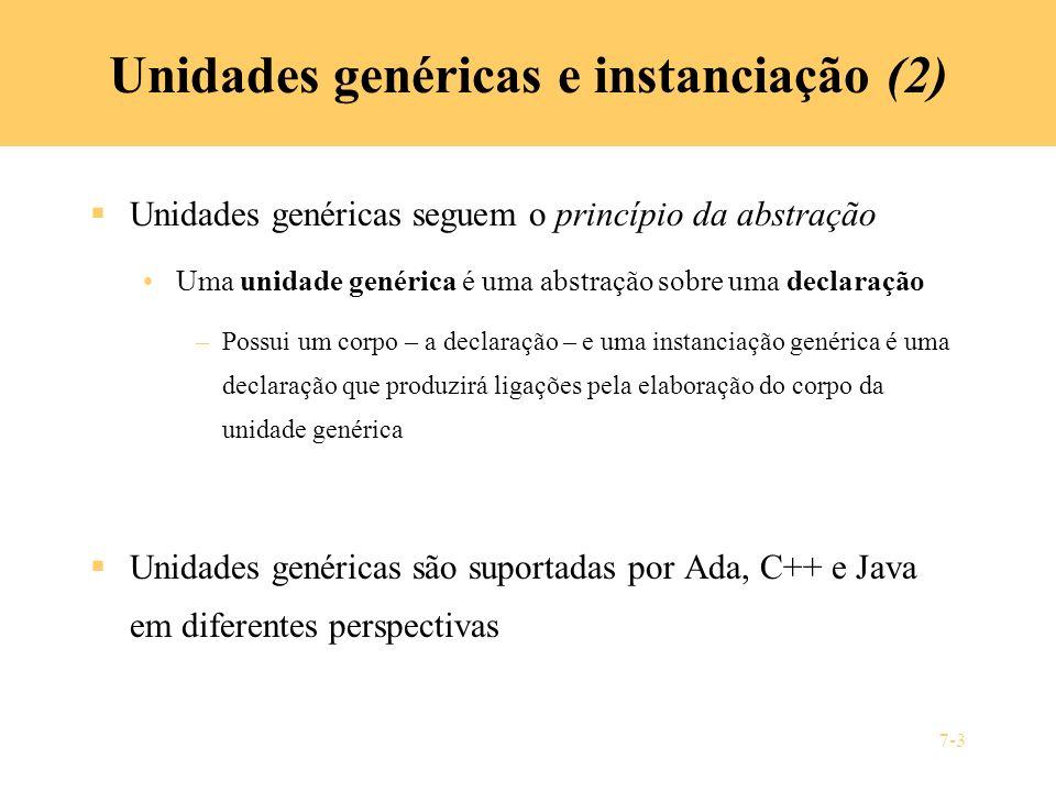 7-3 Unidades genéricas e instanciação (2) Unidades genéricas seguem o princípio da abstração Uma unidade genérica é uma abstração sobre uma declaração