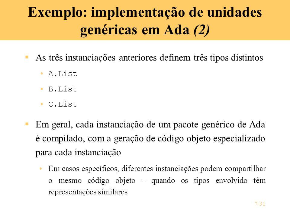 7-31 Exemplo: implementação de unidades genéricas em Ada (2) As três instanciações anteriores definem três tipos distintos A.List B.List C.List Em ger