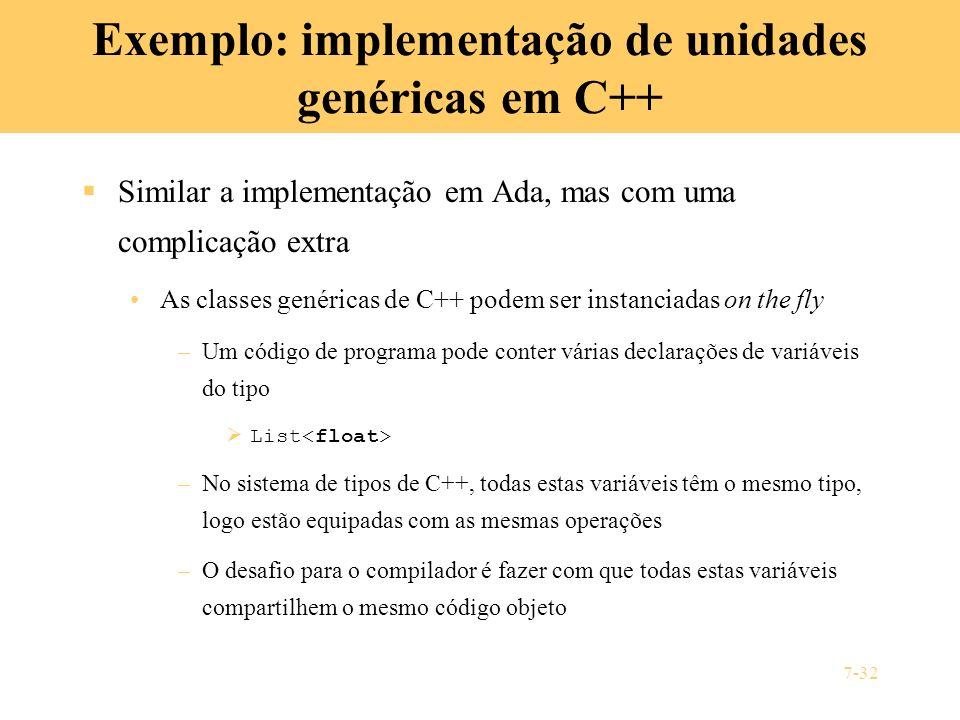 7-32 Exemplo: implementação de unidades genéricas em C++ Similar a implementação em Ada, mas com uma complicação extra As classes genéricas de C++ pod