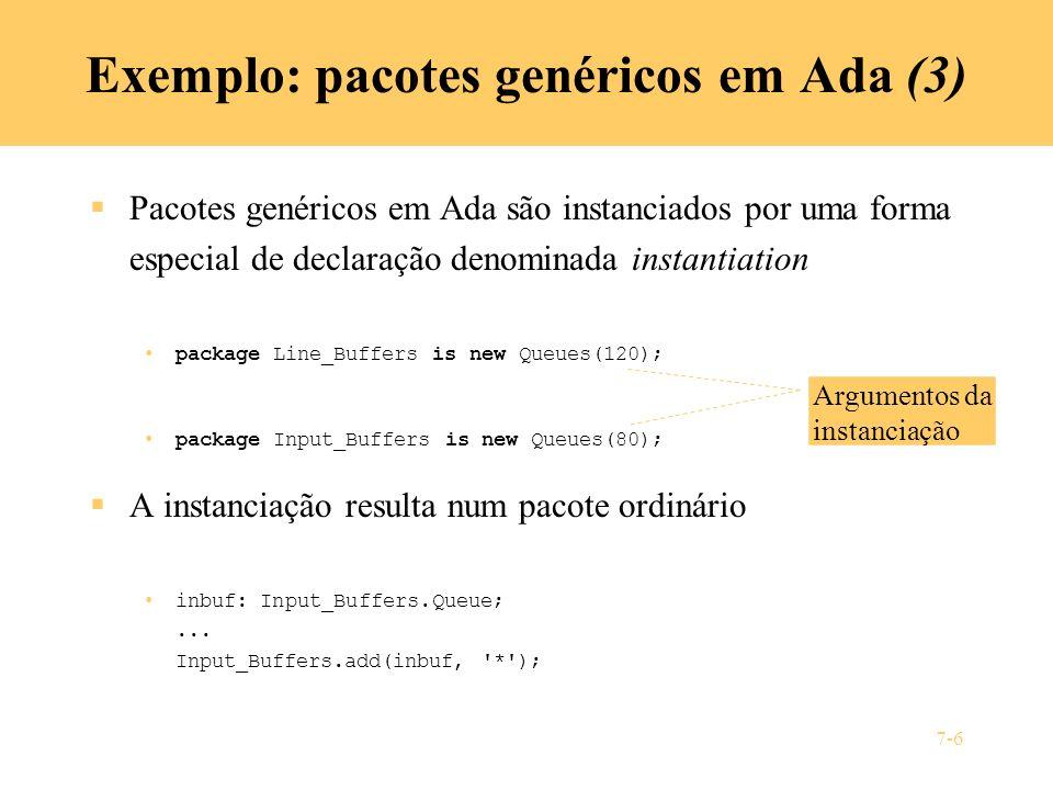 7-6 Exemplo: pacotes genéricos em Ada (3) Pacotes genéricos em Ada são instanciados por uma forma especial de declaração denominada instantiation pack