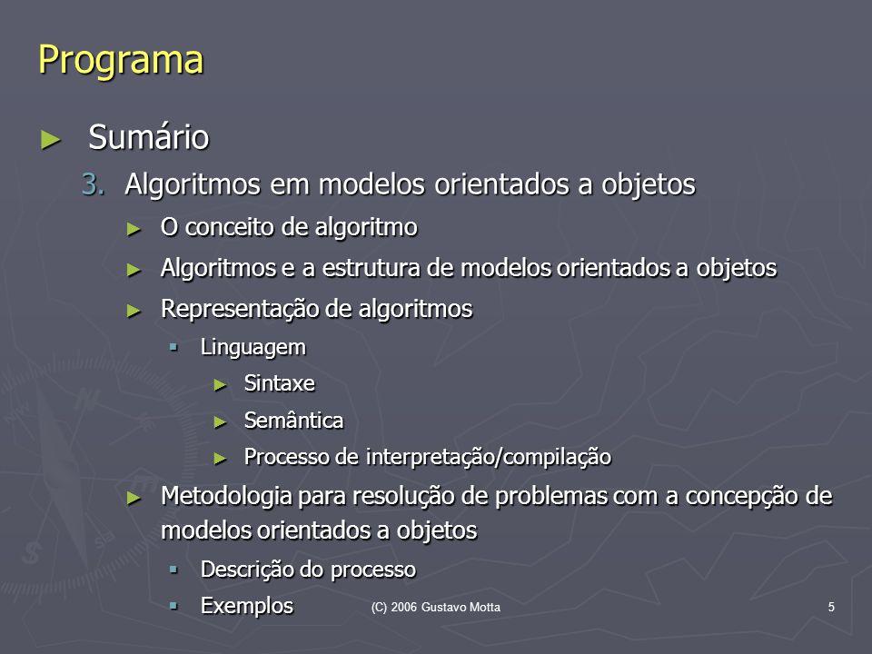 (C) 2006 Gustavo Motta5 Programa Sumário Sumário 3.Algoritmos em modelos orientados a objetos O conceito de algoritmo O conceito de algoritmo Algoritm