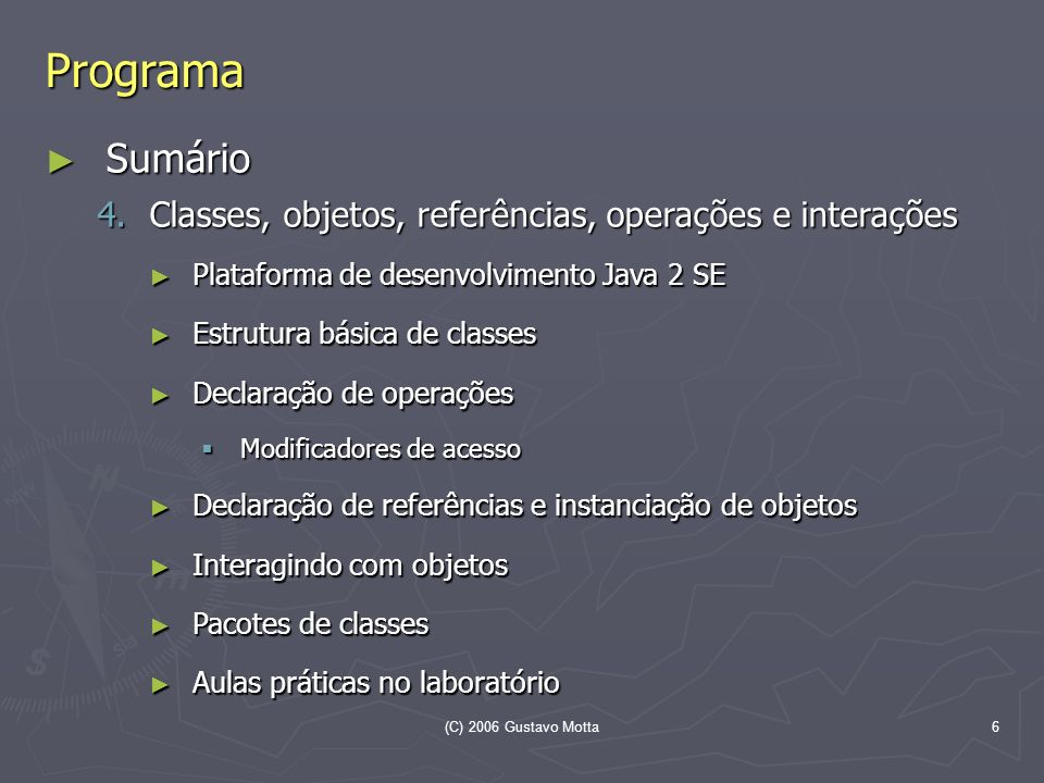(C) 2006 Gustavo Motta6 Programa Sumário Sumário 4.Classes, objetos, referências, operações e interações Plataforma de desenvolvimento Java 2 SE Plata