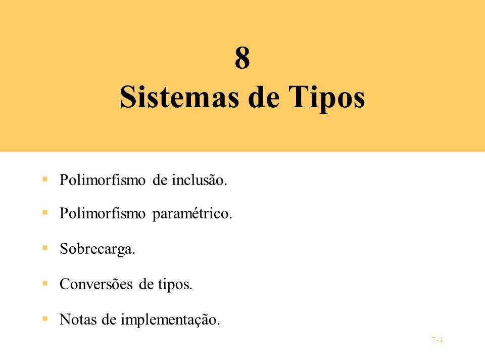 7-1 8 Sistemas de Tipos Polimorfismo de inclusão. Polimorfismo paramétrico. Sobrecarga. Conversões de tipos. Notas de implementação.