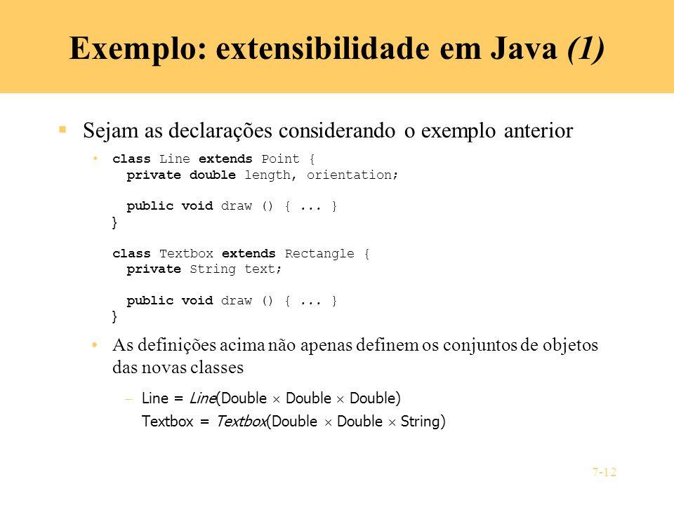 7-12 Exemplo: extensibilidade em Java (1) Sejam as declarações considerando o exemplo anterior class Line extends Point { private double length, orien
