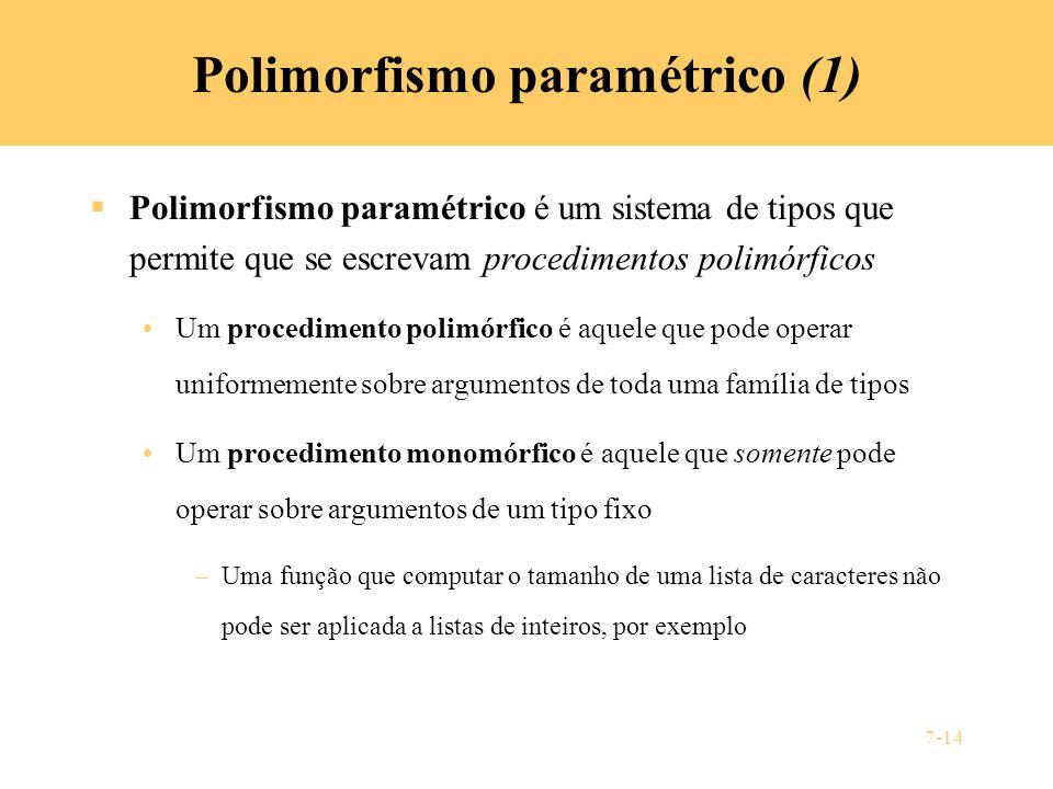 7-14 Polimorfismo paramétrico (1) Polimorfismo paramétrico é um sistema de tipos que permite que se escrevam procedimentos polimórficos Um procediment