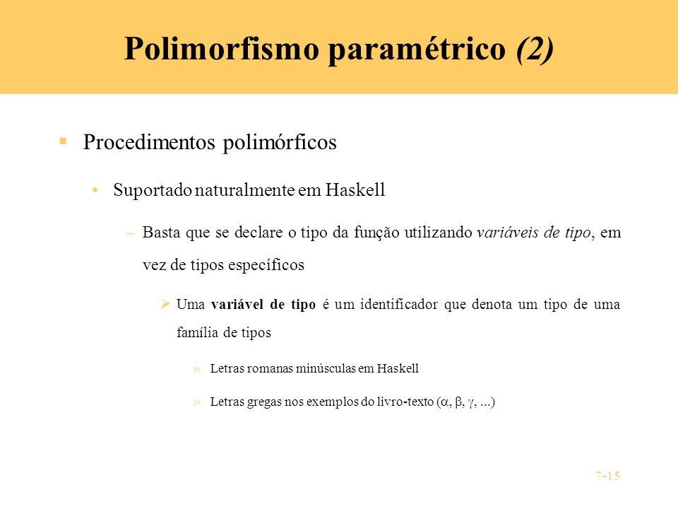 7-15 Polimorfismo paramétrico (2) Procedimentos polimórficos Suportado naturalmente em Haskell –Basta que se declare o tipo da função utilizando variá