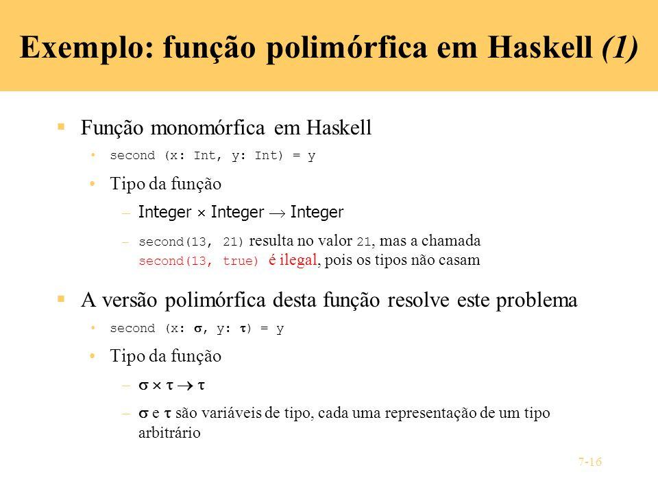 7-16 Exemplo: função polimórfica em Haskell (1) Função monomórfica em Haskell second (x: Int, y: Int) = y Tipo da função – Integer Integer Integer – s