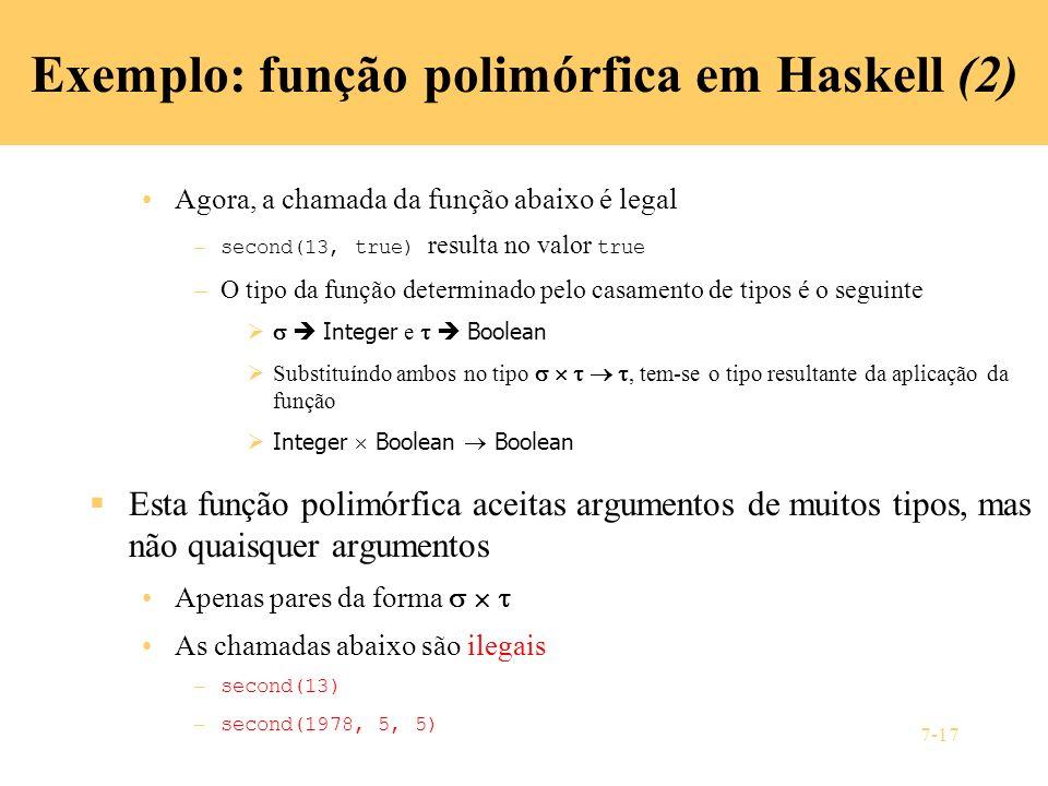 7-17 Exemplo: função polimórfica em Haskell (2) Agora, a chamada da função abaixo é legal – second(13, true) resulta no valor true –O tipo da função d