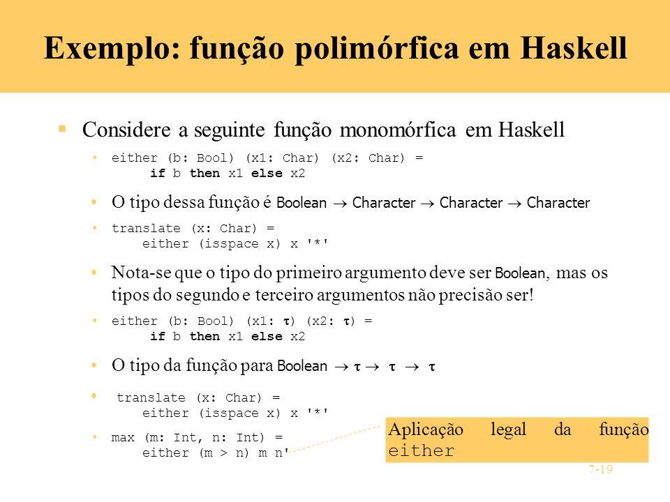 7-19 Exemplo: função polimórfica em Haskell Considere a seguinte função monomórfica em Haskell either (b: Bool) (x1: Char) (x2: Char) = if b then x1 e